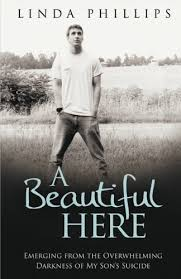 A Beautiful Here Emerging From The Overwhelming Darkness Of My Sons Suicide By Linda Phillips