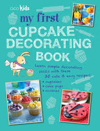My First Cupcake Decorating Book 35 Recipes For Cupcakes Cookies And Cake