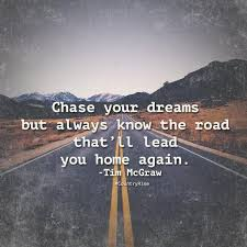 Chase your dreams but always know the road that ll lead you home again
