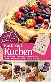 ruck zuck kuchen ohne zucker und weizen kuchen backen zuckerfrei und ohne weizen das backbuch rezepte für kuchen torten für eilige natürlich