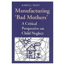 Manufacturing Bad Mothers A Critical Perspective On Child Neglect Karen Swift