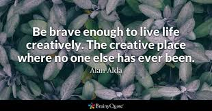 Be Brave Enough To Live Life Creatively The Creative Place Where No One Else Has