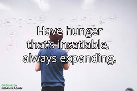 Have Hunger Thats Insatiable Always Expanding