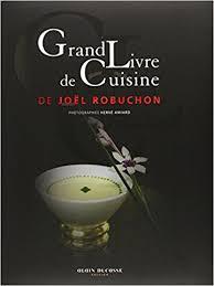le grand livre de cuisine grand livre de cuisine de joel robuchon joel robuchon herve amiard