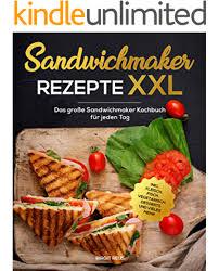 sandwichmaker rezepte das große sandwichmaker kochbuch