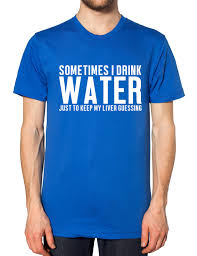 sometimes i drink water just to keep my liver guessing funny mens
