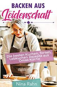 backen aus leidenschaft die besten kuchen torten lebkuchen rezepte aus omas küche german edition