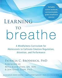 Learning To Breathe A Mindfulness Curriculum For Adolescents Cultivate Emotion Regulation Attention And Performance Patricia C Broderick