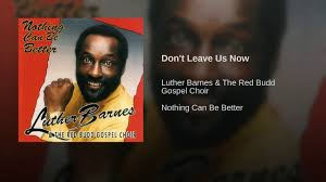 Don't Leave Us Now - YouTube I Cant Make It Without You Youtube I Am Still Holding On Instrumental Luther Barnes Couldnt Luther Barnes Gospelflavacom Blog Your Love Eddie Ebanks My God Can Do Anything Manchester Harmony Gospel Choir At The Foot Of Cross 1990 Rev F C Company So Satisfied Red Budd Gods Grace By Restoration Worship Center
