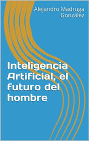 Inteligencia Artificial El Futuro Del Hombre Spanish Edition By Madruga Alejandro