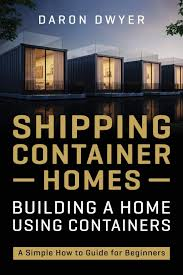 104 Building A Home From A Shipping Container S Using S Simple How To Guide For Beginners Dwyer Daron 9798562616357 Mazon Com Books