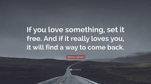 Selena Gómez Quote U201cIf You Love Something Set It Free And If It