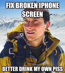 fix broken iphone screen better drink my own piss Bear Grylls