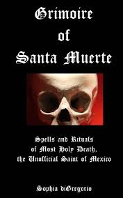 Grimoire Of Santa Muerte Spells And Rituals Most Holy Death The Unofficial Saint