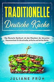 traditionelle deutsche küche das deutsche kochbuch mit den klassikern der detuschen hausmannkost für die schnelle einfache und leichte küche german
