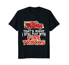100 We Buy Trucks ThatS Right I Still Play With Fire Tshirt Fireman Crazy