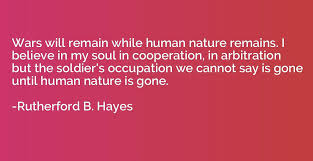 Authors Rutherford B Hayes Wars Will Remain While Human Nature Remains I Believe In My