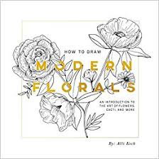 Amazon How To Draw Modern Florals An Introduction The Art Of Flowers Cacti And More 9781944515416 Alli Koch Paige Tate Select Books