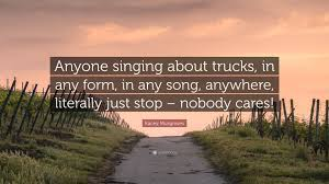 """Kacey Musgraves Quote: """"Anyone Singing About Trucks, In Any Form, In ... Interesting Fun Surprising Facts About Semitrucks You Wont Believe Songs Momma Trains Trucks Prison And Gettin Drunk Talkin Torque What Turn Your Wheels Diesel Tech Magazine Still Feels Like Rollin And By Larry Kacey Musgraves Quote Anyone Sing About Trucks In Any Form Tea Tradition Ler2uganda2015 How To Write A Country Song Duck Sauce On Everything 10 Us States Where Life Is Most A Estately Blog John W Miller I Do Like Some Rock N Roll Too Wisdom Pinterest Quotes Song Anywhere Truckdomeus"""