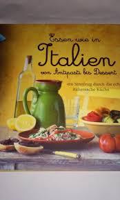 essen wie in italien antipasti bis dessert ein streifzug durch die echte italienische küche