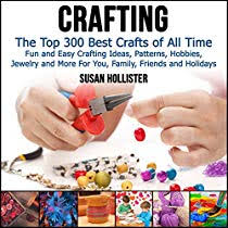 Crafting The Top 300 Best Crafts Fun And Easy Ideas Patterns Hobbies Jewelry More For You Family Friends Holidays Audiobook By