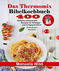 das thermomix bibelkochbuch 400 einfache und schnelle rezepte für anfänger und fortgeschrittene thermomix rezepte german edition