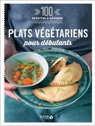 la cuisine pour les d饕utants plats végétariens pour débutants 100 recettes à dévorer lisez