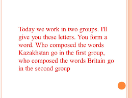 Today we work in two groups I ll give you these letters You form a