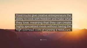 """Homaro Cantu Quote: """"Food Trucks Give Creative Entrepreneurs The ... Roll N Smoke Got Some Wheels By Justin Taylor Kickstarter Heavys Food Truck 1200 Prestige Custom Manufacturer Truckdomeus The Overall Costs Of A Howmhdofoodtrucksmake Trucks Ideas Pinterest Free Trucking Company Businessn Template Format Samples How Much Does Cost Open For Busin Condant Nola Branding And Design On Risd Portfolios Capital Access Group Helps Waffle Roost To Expand Business Plan Start Up Plans Sample Startup Pr Ison 5 Ways To Potentially Reduce Your Insurance Gencore Targets Us Revenue Growth As Costs Rise"""