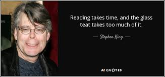 Reading Takes Time And The Glass Teat Too Much Of It