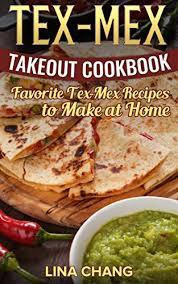 cuisine tex mex tex mex takeout cookbook favorite tex mex recipes to at home
