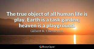 The true object of all human life is play Earth is a task garden