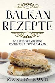 balkan rezepte das atemberaubende kochbuch aus dem balkan