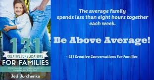 The Average Family Spends Less Than Eight Hours Together Each Week My New Book 131 Creative Conversations For Families Will Help You Be Above
