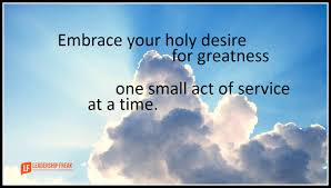 Embrace Your Holy Desires For Greatness One Small Act Of Service At A Time