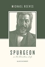 Spurgeon On The Christian Life Alive In Christ By Michael Reeves