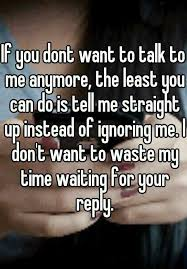 If You Dont Want To Talk Me Anymore The Least Can Do Is Tell Straight Up Instead Of Ignoring I Waste My Time Waiting For