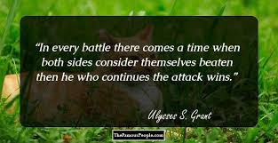 Ulysses S Grant In Every Battle There Comes A Time When Both Sides Consider Themselves Beaten Then He Who Continues The Attack Wins