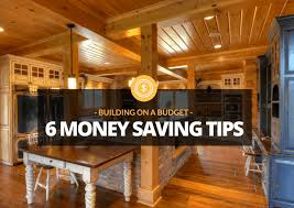 building on a budget six money saving secrets of log and