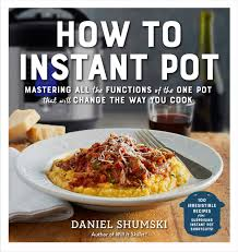 How To Instant Pot Mastering All The Functions Of One That Will Change Way You Cook Daniel Shumski 9781523502066 Amazon Books