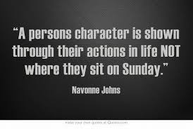 A Persons Character Is Shown Through Their Actions In Life NOT Where They Sit On Sunday Cant Stand Hypocrite People Who Claim To Be Christian But Dont