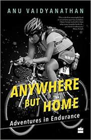 Anywhere But Home Adventures in Endurance by Anu Vaidyanathan