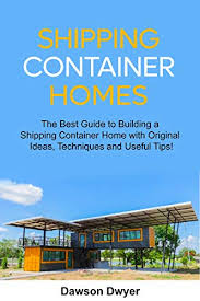 104 Building A Home From A Shipping Container Mazon Com S The Best Guide To With Original Ideas Techniques Nd Useful Tips Ebook Dwyer Dawson Books