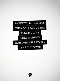 Dont Tell Me What They Said About Why Were So Comfortable To Say It Around You Quotes Wisdom Truethat