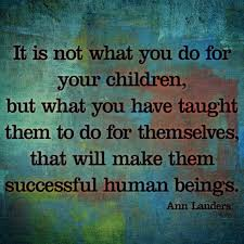 Lets Parent Our Kids To Be Capable Adults I Love This Ann Landers Quote