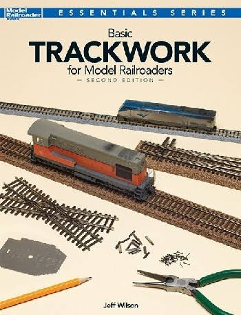 Basic Trackwork For Model Railroaders 2nd Edition - Jeff Wilson