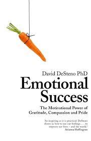 Emotional Success The Power Of Gratitude Compassion And Pride By David DeSteno