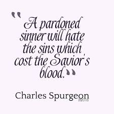 A Pardoned Sinner Will Hate The Sins Which Cost Saviours Blood CH Spurgeon