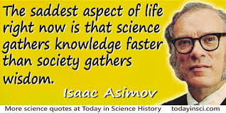 Isaac Asimov Quote The Saddest Aspect Of Life Right Now Is That Science Gathers Knowledge