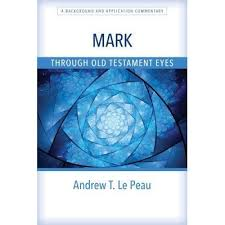 Mark Through Old Testament Eyes A Background And Application Commentary By Andrew T Le Peau
